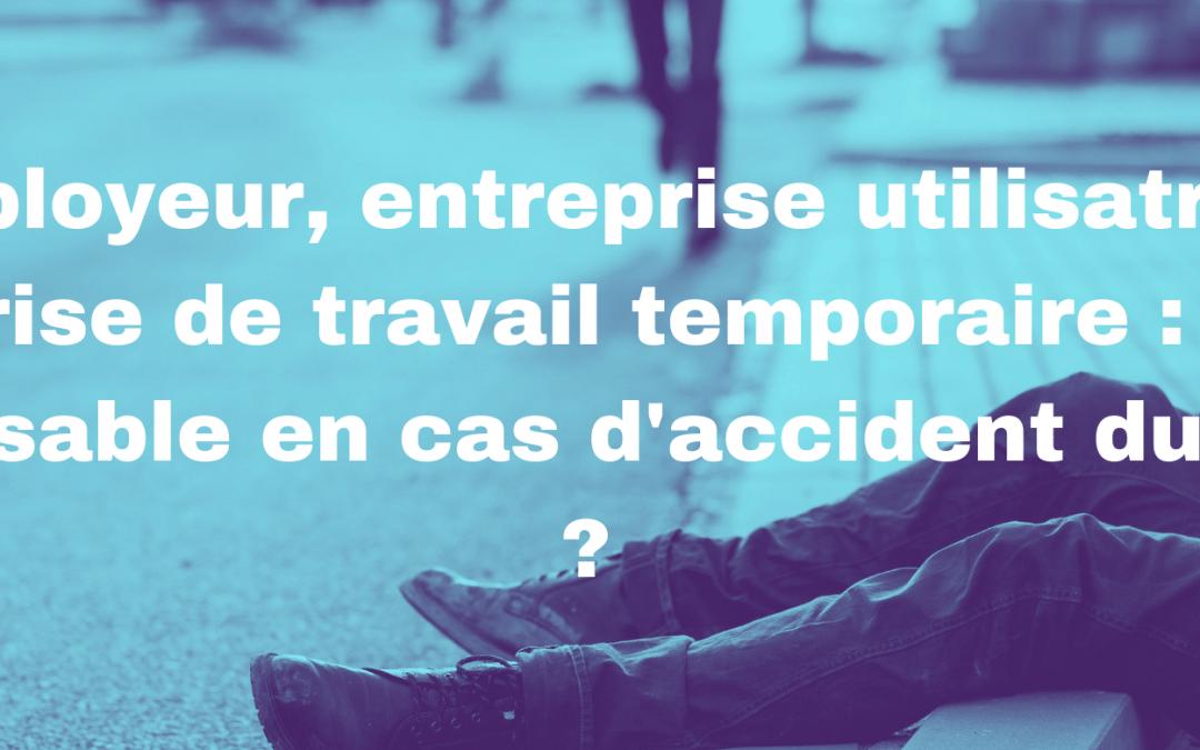 Employeur, entreprise utilisatrice, entreprise de travail temporaire : qui est responsable en cas d'accident du travail ?